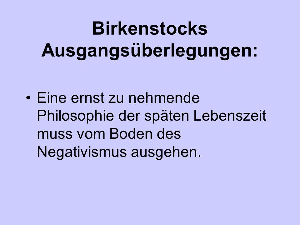 Birkenstocks Ausgangsüberlegungen: Eine ernst zu nehmende Philosophie der späten Lebenszeit muss vom Boden des Negativismus ausgehen.