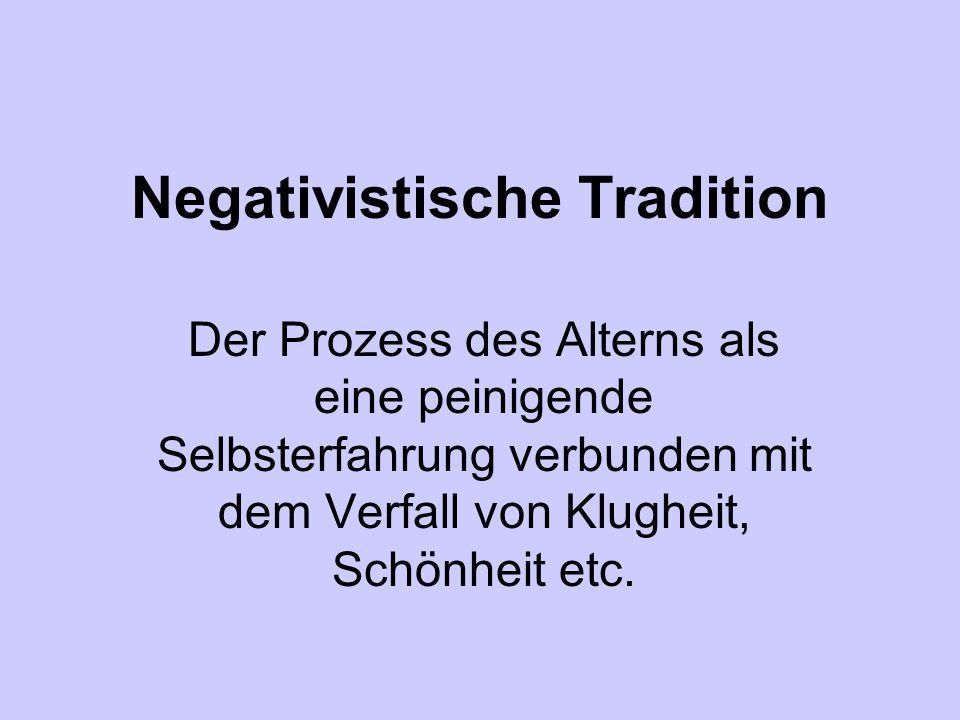 Negativistische Tradition Der Prozess des Alterns als eine peinigende Selbsterfahrung verbunden mit dem Verfall von Klugheit, Schönheit etc.