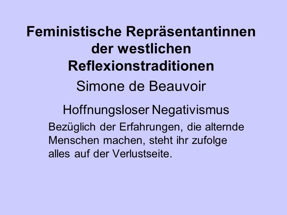 Feministische Repräsentantinnen der westlichen Reflexionstraditionen Simone de Beauvoir Hoffnungsloser Negativismus Bezüglich der Erfahrungen, die alternde Menschen machen, steht ihr zufolge alles auf der Verlustseite.