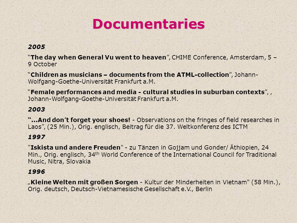 Documentaries 2005 The day when General Vu went to heaven , CHIME Conference, Amsterdam, 5 – 9 October Children as musicians – documents from the ATML-collection , Johann- Wolfgang-Goethe-Universität Frankfurt a.M.