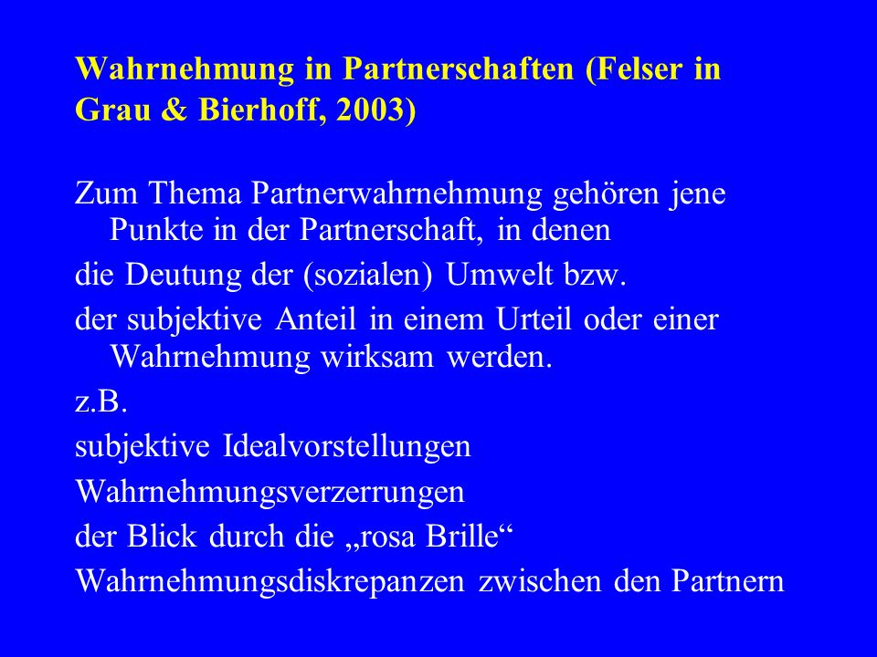 Wahrnehmung in Partnerschaften (Felser in Grau & Bierhoff, 2003) Zum Thema Partnerwahrnehmung gehören jene Punkte in der Partnerschaft, in denen die D