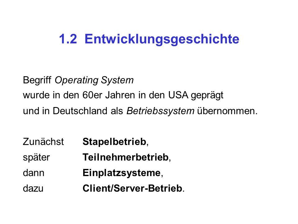 1.2 Entwicklungsgeschichte Begriff Operating System wurde in den 60er Jahren in den USA geprägt und in Deutschland als Betriebssystem übernommen. Zunä