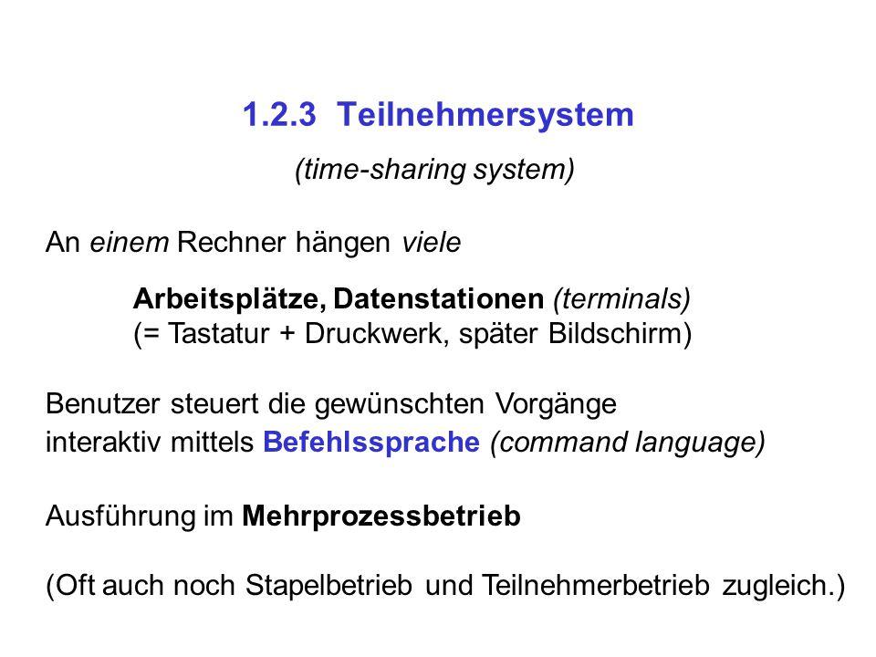 1.2.3 Teilnehmersystem (time-sharing system) An einem Rechner hängen viele Arbeitsplätze, Datenstationen (terminals) (= Tastatur + Druckwerk, später B