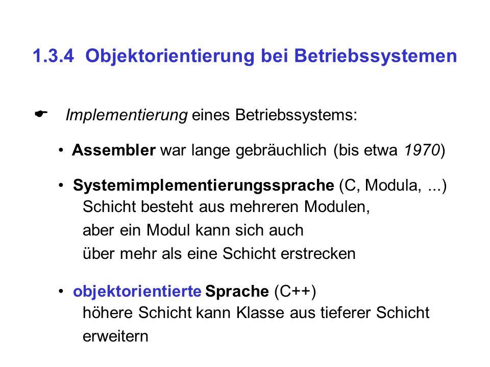 1.3.4 Objektorientierung bei Betriebssystemen  Implementierung eines Betriebssystems: Assembler war lange gebräuchlich (bis etwa 1970) Systemimpleme