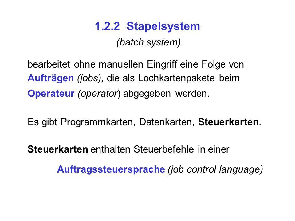 1.2.2 Stapelsystem (batch system) bearbeitet ohne manuellen Eingriff eine Folge von Aufträgen (jobs), die als Lochkartenpakete beim Operateur (operato
