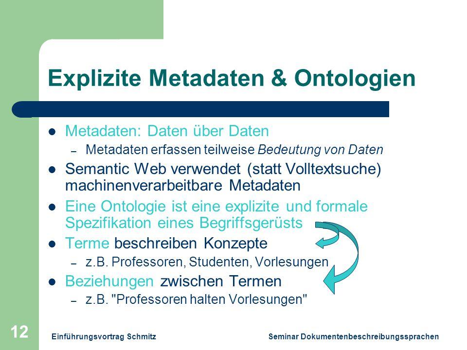 Einführungsvortrag Schmitz Seminar Dokumentenbeschreibungssprachen 12 Explizite Metadaten & Ontologien Metadaten: Daten über Daten – Metadaten erfassen teilweise Bedeutung von Daten Semantic Web verwendet (statt Volltextsuche) machinenverarbeitbare Metadaten Eine Ontologie ist eine explizite und formale Spezifikation eines Begriffsgerüsts Terme beschreiben Konzepte – z.B.