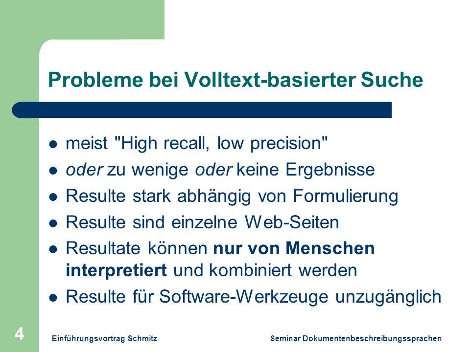 Einführungsvortrag Schmitz Seminar Dokumentenbeschreibungssprachen 4 Probleme bei Volltext-basierter Suche meist High recall, low precision oder zu wenige oder keine Ergebnisse Resulte stark abhängig von Formulierung Resulte sind einzelne Web-Seiten Resultate können nur von Menschen interpretiert und kombiniert werden Resulte für Software-Werkzeuge unzugänglich