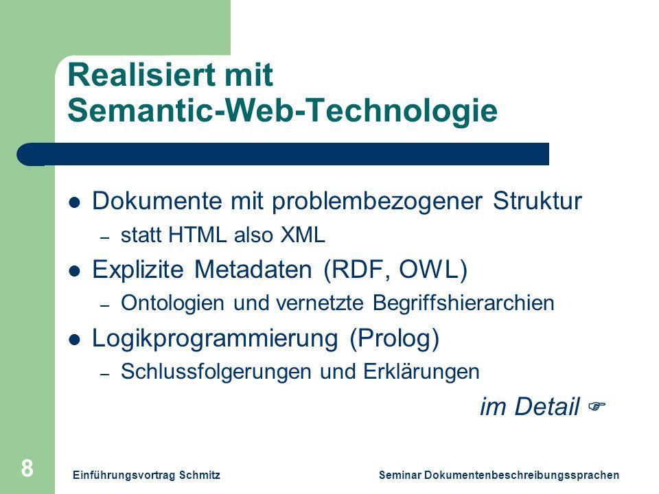 Einführungsvortrag Schmitz Seminar Dokumentenbeschreibungssprachen 8 Realisiert mit Semantic-Web-Technologie Dokumente mit problembezogener Struktur – statt HTML also XML Explizite Metadaten (RDF, OWL) – Ontologien und vernetzte Begriffshierarchien Logikprogrammierung (Prolog) – Schlussfolgerungen und Erklärungen im Detail 