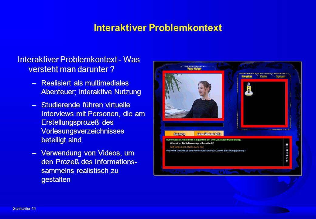 Schlichter-14 Interaktiver Problemkontext Interaktiver Problemkontext - Was versteht man darunter ? –Realisiert als multimediales Abenteuer; interakti