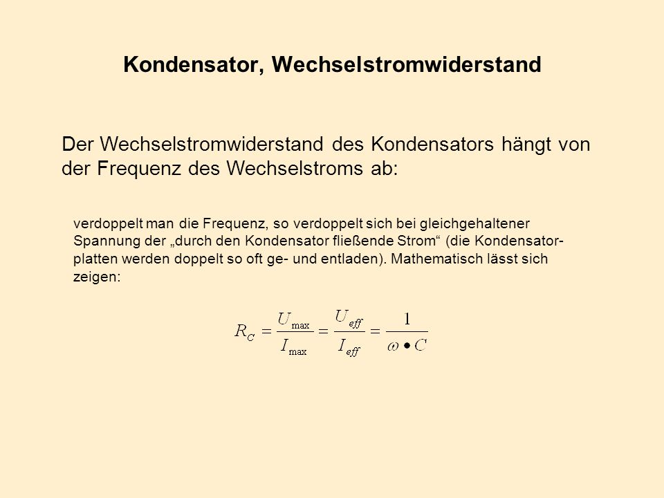 Kondensator, Wechselstromwiderstand Der Wechselstromwiderstand des Kondensators hängt von der Frequenz des Wechselstroms ab: verdoppelt man die Freque