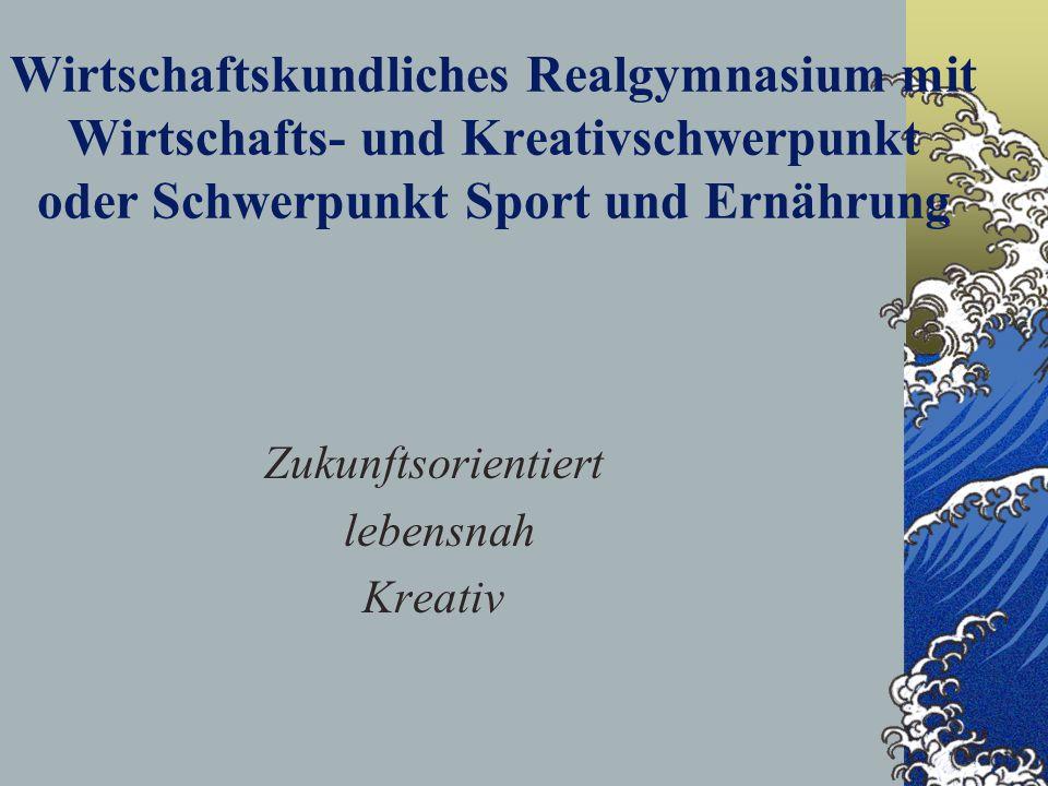 Wirtschaftskundliches Realgymnasium mit Wirtschafts- und Kreativschwerpunkt oder Schwerpunkt Sport und Ernährung Zukunftsorientiert lebensnah Kreativ