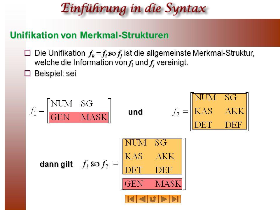 Unifikation von Merkmal-Strukturen  Die Unifikation f k = f i  f j ist die allgemeinste Merkmal-Struktur, welche die Information von f i und f j vereinigt.