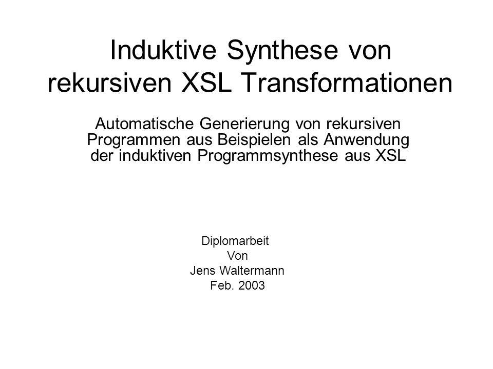 Induktive Synthese von rekursiven XSL Transformationen Automatische Generierung von rekursiven Programmen aus Beispielen als Anwendung der induktiven Programmsynthese aus XSL Diplomarbeit Von Jens Waltermann Feb.