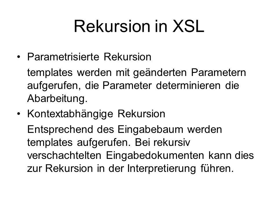 Rekursion in XSL Parametrisierte Rekursion templates werden mit geänderten Parametern aufgerufen, die Parameter determinieren die Abarbeitung.