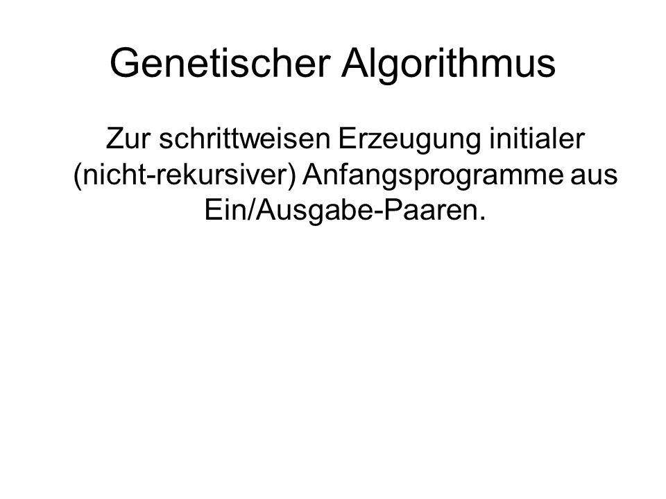 Genetischer Algorithmus Zur schrittweisen Erzeugung initialer (nicht-rekursiver) Anfangsprogramme aus Ein/Ausgabe-Paaren.