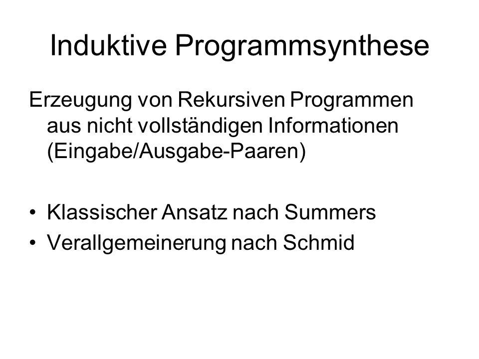 Induktive Programmsynthese Erzeugung von Rekursiven Programmen aus nicht vollständigen Informationen (Eingabe/Ausgabe-Paaren) Klassischer Ansatz nach Summers Verallgemeinerung nach Schmid
