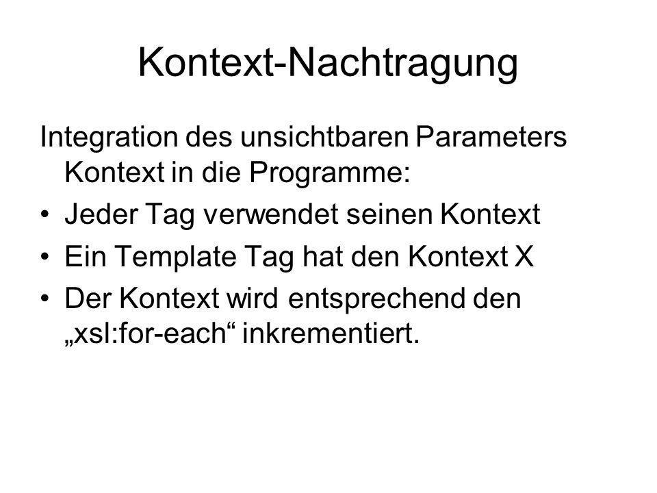 """Kontext-Nachtragung Integration des unsichtbaren Parameters Kontext in die Programme: Jeder Tag verwendet seinen Kontext Ein Template Tag hat den Kontext X Der Kontext wird entsprechend den """"xsl:for-each inkrementiert."""