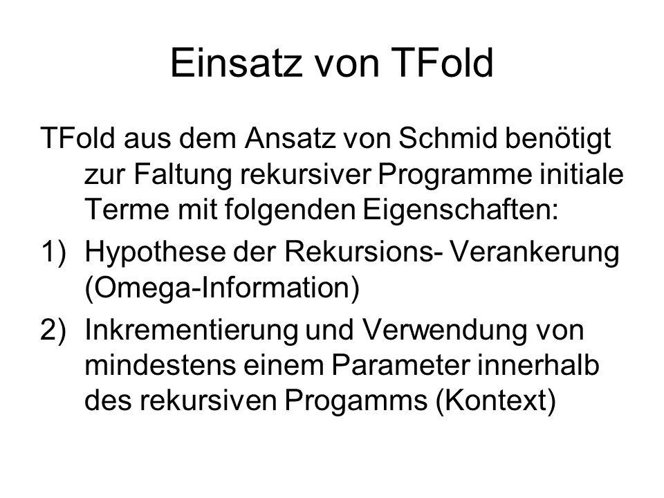 Einsatz von TFold TFold aus dem Ansatz von Schmid benötigt zur Faltung rekursiver Programme initiale Terme mit folgenden Eigenschaften: 1)Hypothese der Rekursions- Verankerung (Omega-Information) 2)Inkrementierung und Verwendung von mindestens einem Parameter innerhalb des rekursiven Progamms (Kontext)