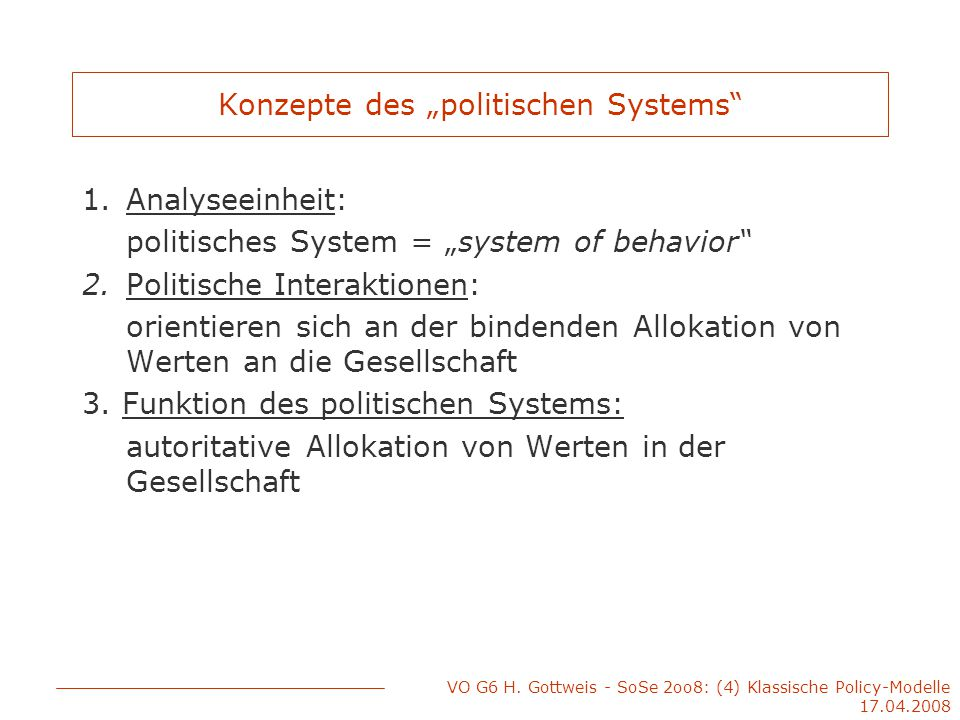 """VO G6 H. Gottweis - SoSe 2oo8: (4) Klassische Policy-Modelle 17.04.2008 Konzepte des """"politischen Systems"""" 1.Analyseeinheit: politisches System = """"sys"""