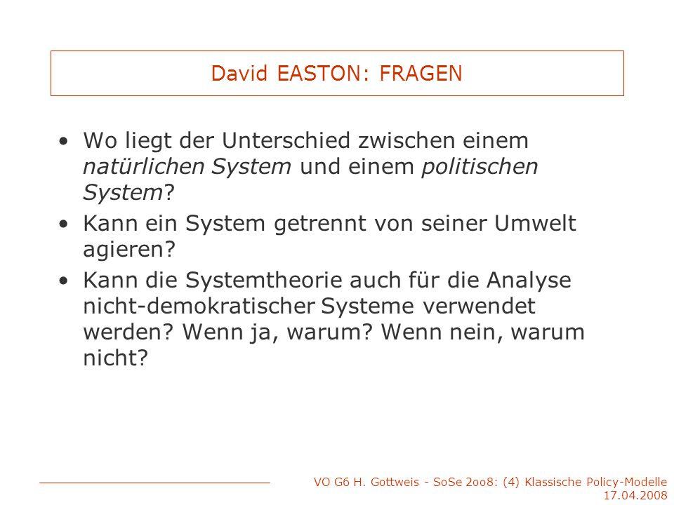 VO G6 H. Gottweis - SoSe 2oo8: (4) Klassische Policy-Modelle 17.04.2008 David EASTON: FRAGEN Wo liegt der Unterschied zwischen einem natürlichen Syste