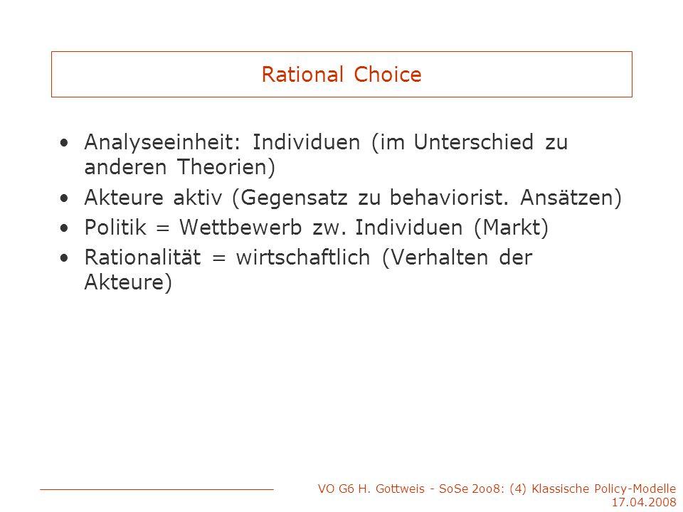 VO G6 H. Gottweis - SoSe 2oo8: (4) Klassische Policy-Modelle 17.04.2008 Rational Choice Analyseeinheit: Individuen (im Unterschied zu anderen Theorien