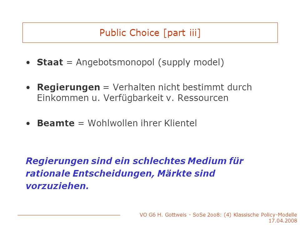 VO G6 H. Gottweis - SoSe 2oo8: (4) Klassische Policy-Modelle 17.04.2008 Public Choice [part iii] Staat = Angebotsmonopol (supply model) Regierungen =