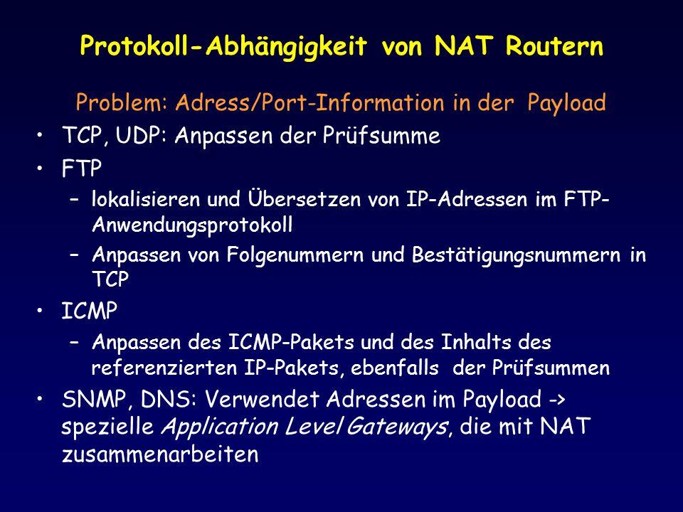 Protokoll-Abhängigkeit von NAT Routern Problem: Adress/Port-Information in der Payload TCP, UDP: Anpassen der Prüfsumme FTP –lokalisieren und Übersetzen von IP-Adressen im FTP- Anwendungsprotokoll –Anpassen von Folgenummern und Bestätigungsnummern in TCP ICMP –Anpassen des ICMP-Pakets und des Inhalts des referenzierten IP-Pakets, ebenfalls der Prüfsummen SNMP, DNS: Verwendet Adressen im Payload -> spezielle Application Level Gateways, die mit NAT zusammenarbeiten