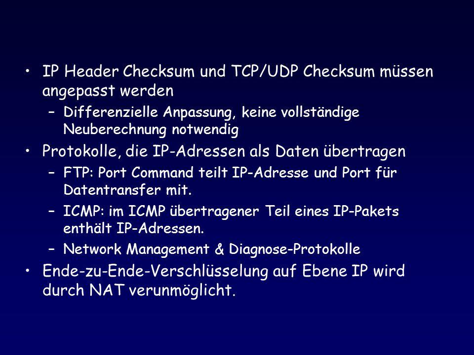 IP Header Checksum und TCP/UDP Checksum müssen angepasst werden –Differenzielle Anpassung, keine vollständige Neuberechnung notwendig Protokolle, die IP-Adressen als Daten übertragen –FTP: Port Command teilt IP-Adresse und Port für Datentransfer mit.