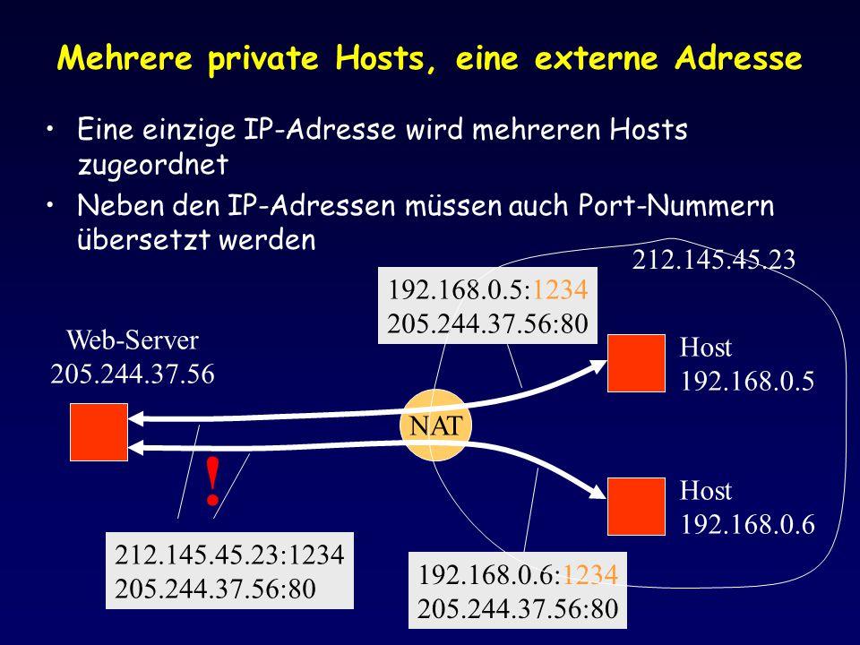 Mehrere private Hosts, eine externe Adresse Eine einzige IP-Adresse wird mehreren Hosts zugeordnet Neben den IP-Adressen müssen auch Port-Nummern übersetzt werden Host 192.168.0.5 Host 192.168.0.6 NAT Web-Server 205.244.37.56 212.145.45.23 192.168.0.5:1234 205.244.37.56:80 212.145.45.23:1234 205.244.37.56:80 .