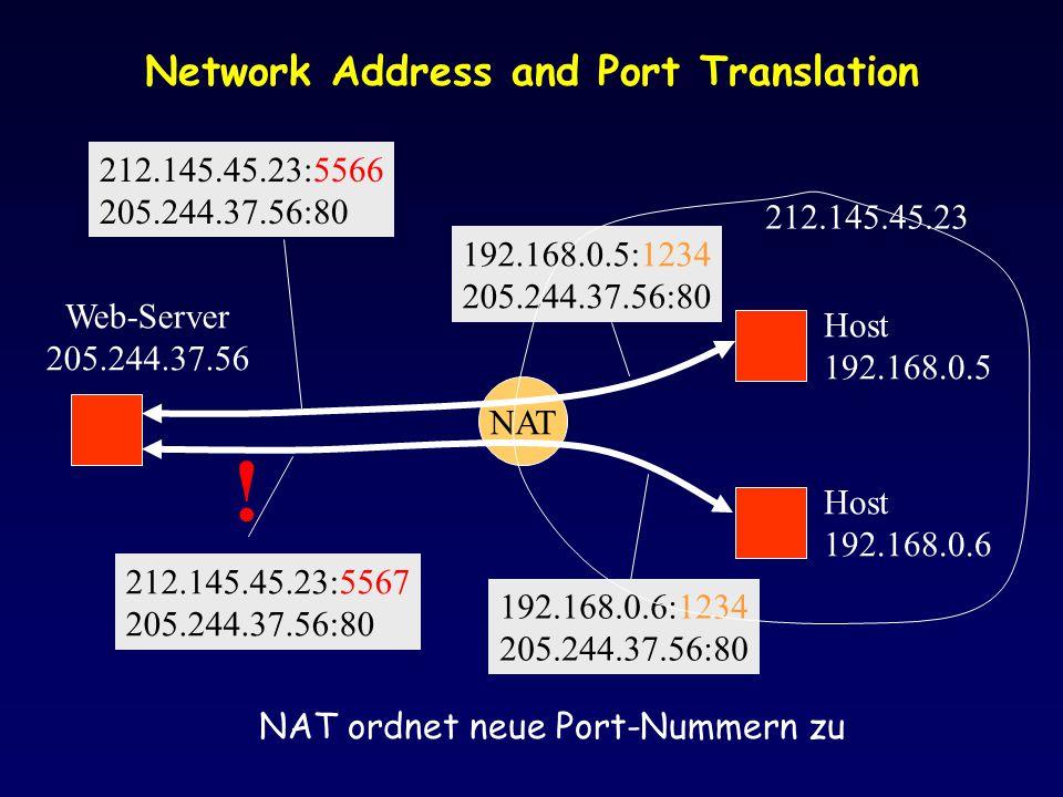 Network Address and Port Translation Host 192.168.0.5 Host 192.168.0.6 NAT Web-Server 205.244.37.56 212.145.45.23 192.168.0.5:1234 205.244.37.56:80 212.145.45.23:5567 205.244.37.56:80 .