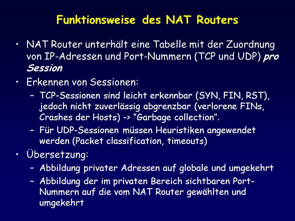 Funktionsweise des NAT Routers NAT Router unterhält eine Tabelle mit der Zuordnung von IP-Adressen und Port-Nummern (TCP und UDP) pro Session Erkennen von Sessionen: –TCP-Sessionen sind leicht erkennbar (SYN, FIN, RST), jedoch nicht zuverlässig abgrenzbar (verlorene FINs, Crashes der Hosts) -> Garbage collection .
