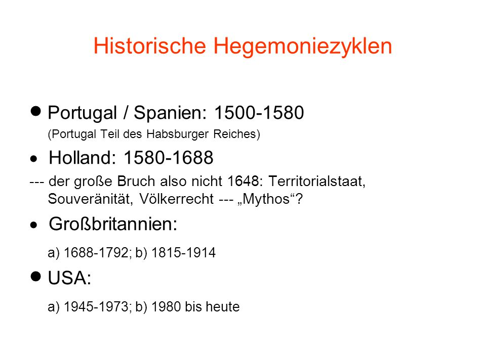 """Historische Hegemoniezyklen  Portugal / Spanien: 1500-1580 (Portugal Teil des Habsburger Reiches)  Holland: 1580-1688 --- der große Bruch also nicht 1648: Territorialstaat, Souveränität, Völkerrecht --- """"Mythos ."""