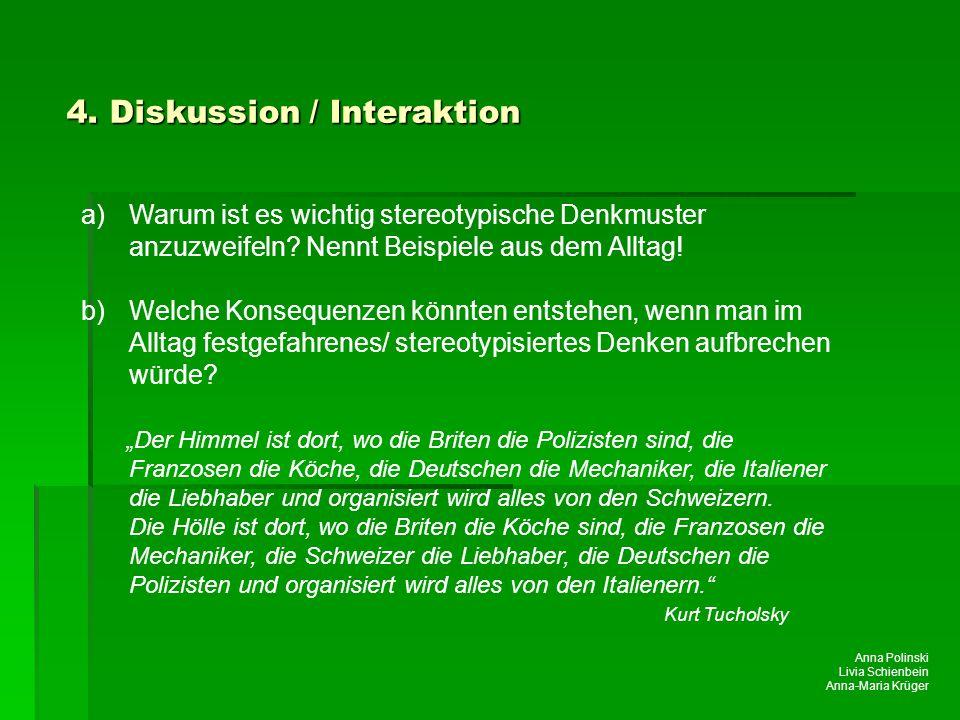 Anna Polinski Livia Schienbein Anna-Maria Krüger 4. Diskussion / Interaktion a)Warum ist es wichtig stereotypische Denkmuster anzuzweifeln? Nennt Beis