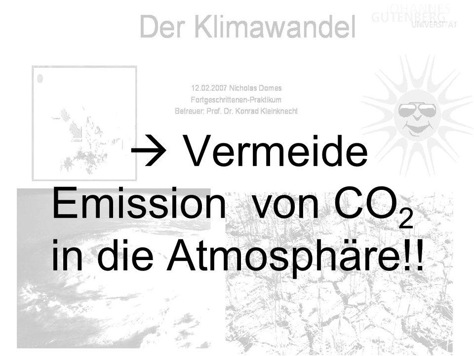  Vermeide Emission von CO 2 in die Atmosphäre!!