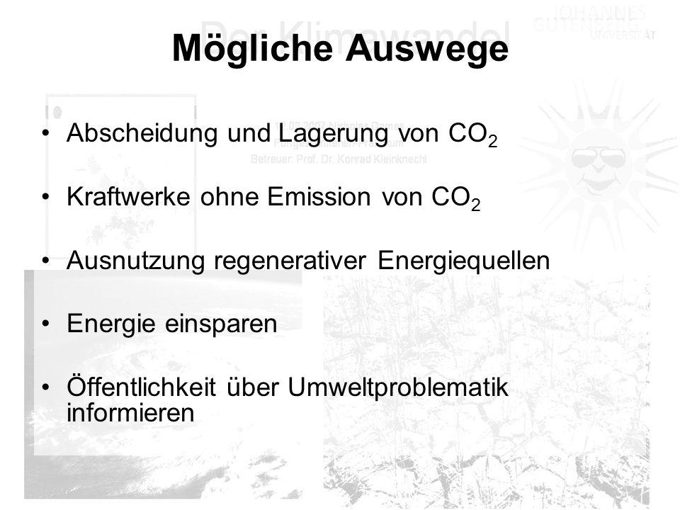 Mögliche Auswege Abscheidung und Lagerung von CO 2 Kraftwerke ohne Emission von CO 2 Ausnutzung regenerativer Energiequellen Energie einsparen Öffentl