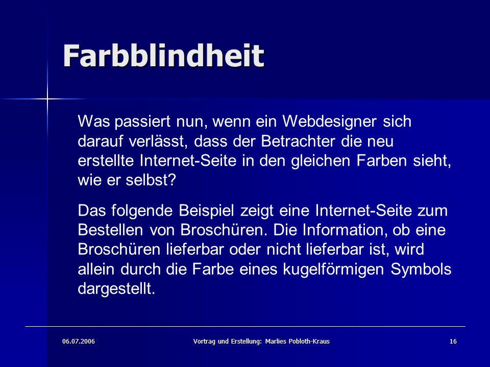 06.07.2006Vortrag und Erstellung: Marlies Pobloth-Kraus16 Farbblindheit Was passiert nun, wenn ein Webdesigner sich darauf verlässt, dass der Betrachter die neu erstellte Internet-Seite in den gleichen Farben sieht, wie er selbst.