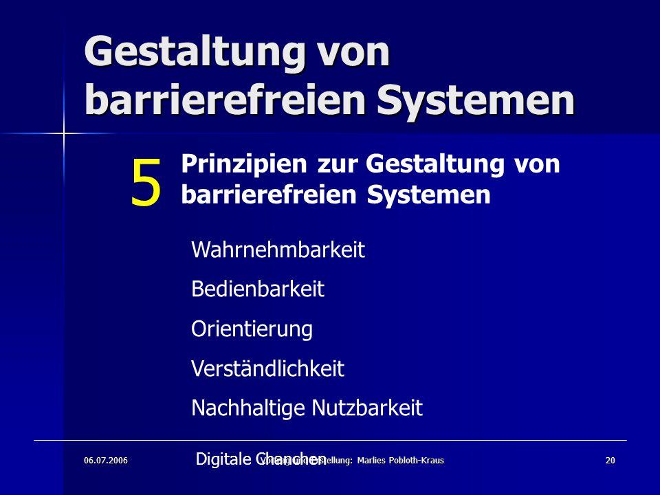 06.07.2006Vortrag und Erstellung: Marlies Pobloth-Kraus20 Gestaltung von barrierefreien Systemen Prinzipien zur Gestaltung von barrierefreien Systemen Wahrnehmbarkeit Bedienbarkeit Orientierung Verständlichkeit Nachhaltige Nutzbarkeit Digitale Chanchen 5
