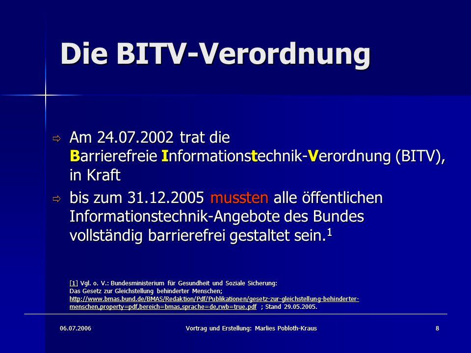 06.07.2006Vortrag und Erstellung: Marlies Pobloth-Kraus8 Die BITV-Verordnung  Am 24.07.2002 trat die Barrierefreie Informationstechnik-Verordnung (BITV), in Kraft  bis zum 31.12.2005 mussten alle öffentlichen Informationstechnik-Angebote des Bundes vollständig barrierefrei gestaltet sein.