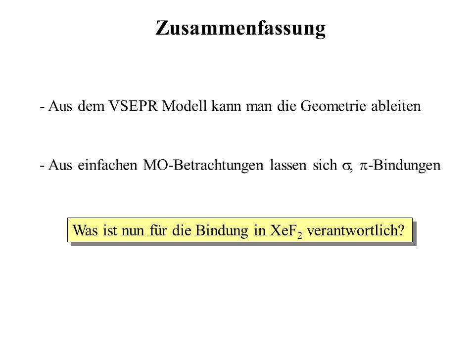 Zusammenfassung - Aus dem VSEPR Modell kann man die Geometrie ableiten - Aus einfachen MO-Betrachtungen lassen sich  -Bindungen Was ist nun für die Bindung in XeF 2 verantwortlich?