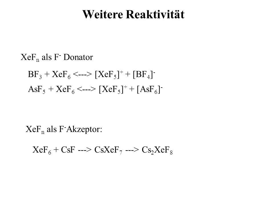 BF 3 + XeF 6 [XeF 5 ] + + [BF 4 ] - AsF 5 + XeF 6 [XeF 5 ] + + [AsF 6 ] - XeF n als F - Donator Weitere Reaktivität XeF 6 + CsF ---> CsXeF 7 ---> Cs 2 XeF 8 XeF n als F - Akzeptor: