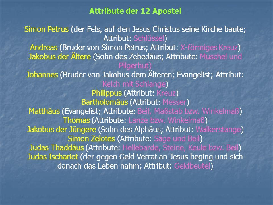 Attribute der 12 Apostel Simon Petrus (der Fels, auf den Jesus Christus seine Kirche baute; Attribut: Schlüssel) Andreas (Bruder von Simon Petrus; Attribut: X-förmiges Kreuz) Jakobus der Ältere (Sohn des Zebedäus; Attribute: Muschel und Pilgerhut) Johannes (Bruder von Jakobus dem Älteren; Evangelist; Attribut: Kelch mit Schlange) Philippus (Attribut: Kreuz) Bartholomäus (Attribut: Messer) Matthäus (Evangelist; Attribute: Beil, Maßstab bzw.