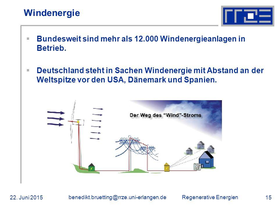 Regenerative Energien 22. Juni 2015 benedikt.bruetting@rrze.uni-erlangen.de 15 Windenergie  Bundesweit sind mehr als 12.000 Windenergieanlagen in Bet