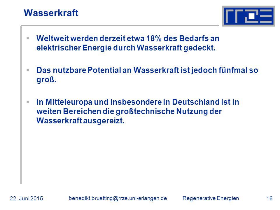 Regenerative Energien 22. Juni 2015 benedikt.bruetting@rrze.uni-erlangen.de 16 Wasserkraft  Weltweit werden derzeit etwa 18% des Bedarfs an elektrisc