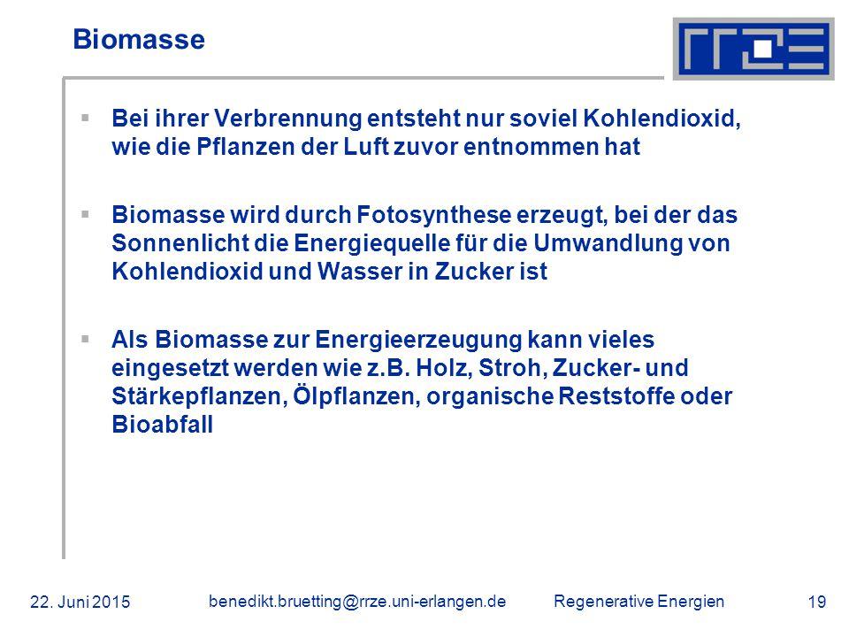 Regenerative Energien 22. Juni 2015 benedikt.bruetting@rrze.uni-erlangen.de 19 Biomasse  Bei ihrer Verbrennung entsteht nur soviel Kohlendioxid, wie