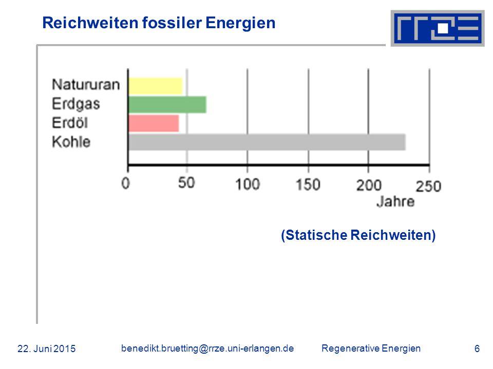 Regenerative Energien 22. Juni 2015 benedikt.bruetting@rrze.uni-erlangen.de 6 Reichweiten fossiler Energien (Statische Reichweiten)