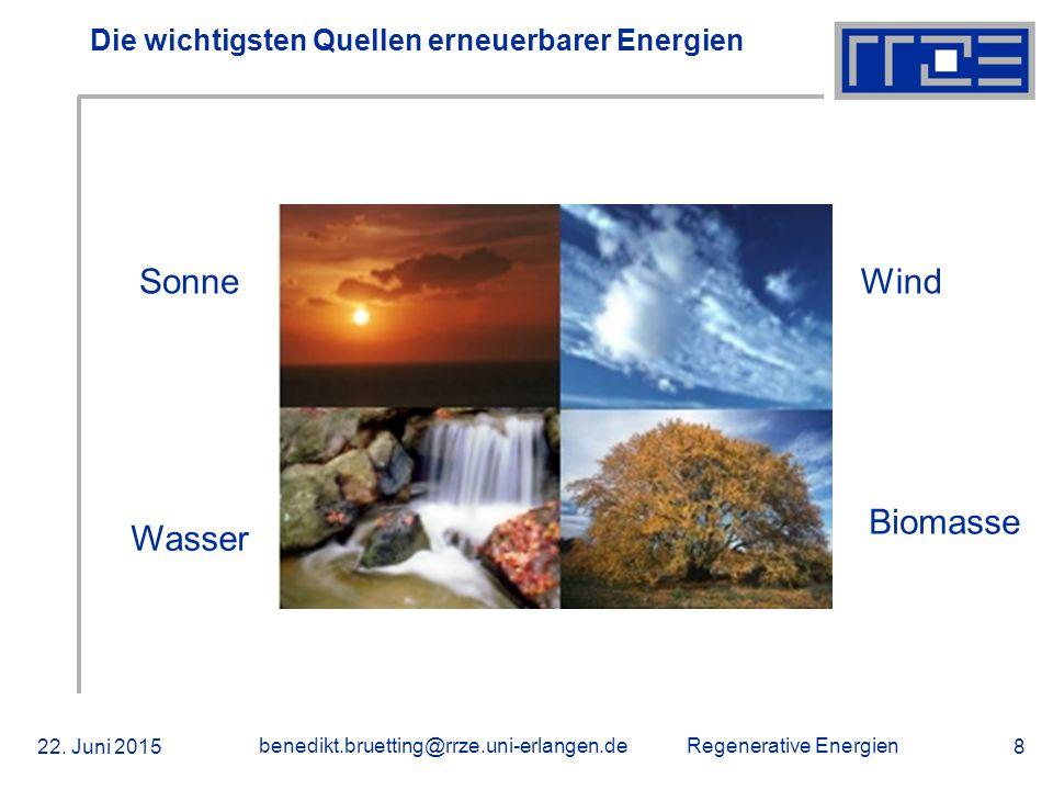 Regenerative Energien 22. Juni 2015 benedikt.bruetting@rrze.uni-erlangen.de 8 Die wichtigsten Quellen erneuerbarer Energien Sonne Biomasse Wind Wasser