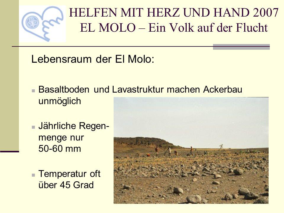 HELFEN MIT HERZ UND HAND 2007 EL MOLO – Ein Volk auf der Flucht Lebensraum der El Molo: Basaltboden und Lavastruktur machen Ackerbau unmöglich Jährliche Regen- menge nur 50-60 mm Temperatur oft über 45 Grad
