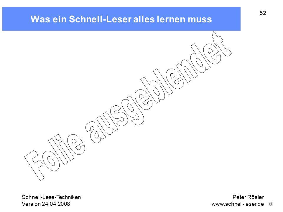Schnell-Lese-Techniken Version 24.04.2008 Peter Rösler www.schnell-leser.de 52 Was ein Schnell-Leser alles lernen muss
