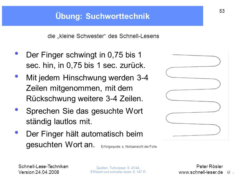 Schnell-Lese-Techniken Version 24.04.2008 Peter Rösler www.schnell-leser.de 53 Übung: Suchworttechnik Der Finger schwingt in 0,75 bis 1 sec. hin, in 0