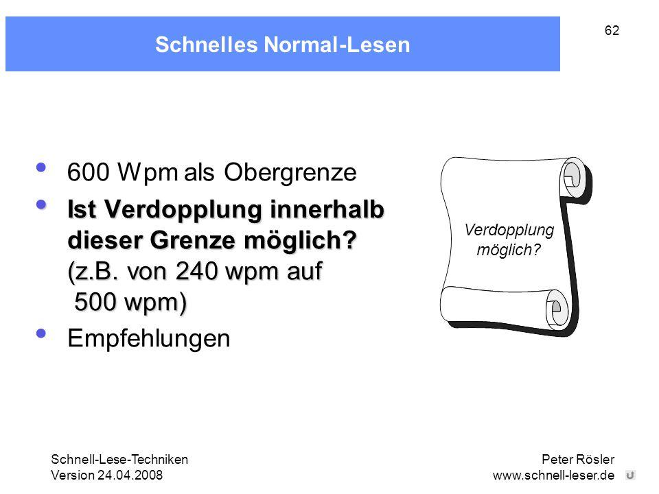Schnell-Lese-Techniken Version 24.04.2008 Peter Rösler www.schnell-leser.de 62 Schnelles Normal-Lesen 600 Wpm als Obergrenze Ist Verdopplung innerhalb